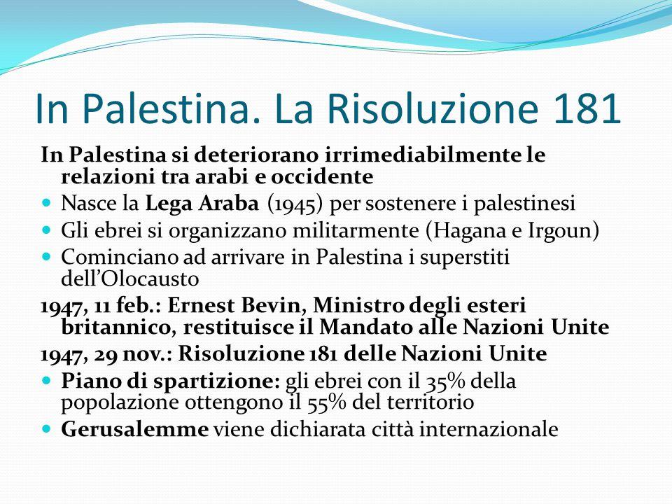 In Palestina. La Risoluzione 181 In Palestina si deteriorano irrimediabilmente le relazioni tra arabi e occidente Nasce la Lega Araba (1945) per soste