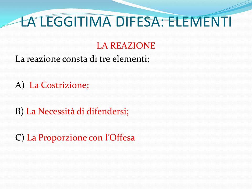 LA LEGGITIMA DIFESA: ELEMENTI LA REAZIONE La reazione consta di tre elementi: A) La Costrizione; B) La Necessità di difendersi; C) La Proporzione con