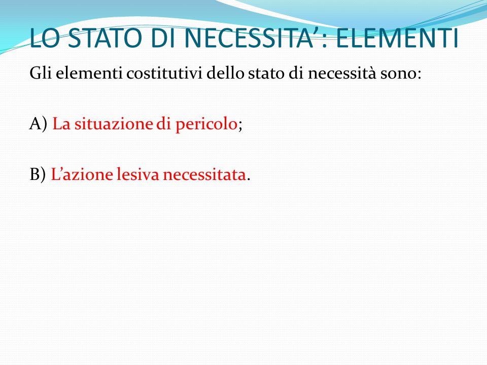 LO STATO DI NECESSITA': ELEMENTI Gli elementi costitutivi dello stato di necessità sono: A) La situazione di pericolo; B) L'azione lesiva necessitata.