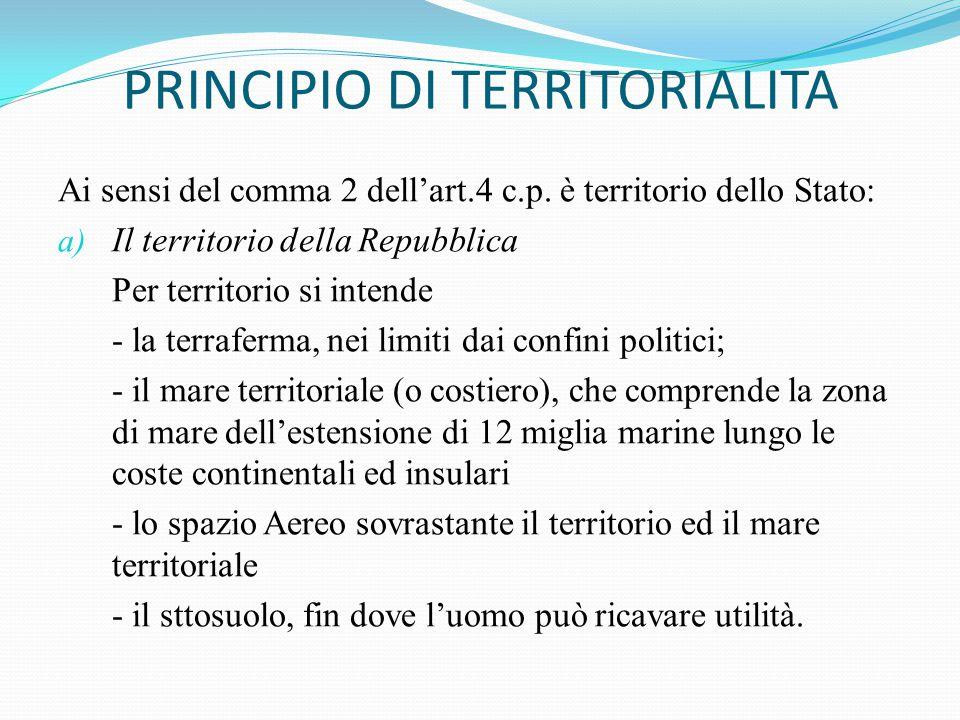 PRINCIPIO DI TERRITORIALITA Ai sensi del comma 2 dell'art.4 c.p. è territorio dello Stato: a) Il territorio della Repubblica Per territorio si intende