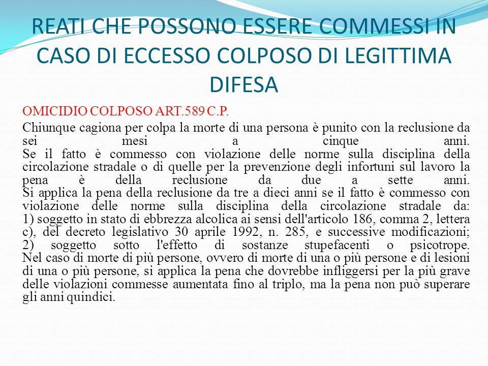 REATI CHE POSSONO ESSERE COMMESSI IN CASO DI ECCESSO COLPOSO DI LEGITTIMA DIFESA OMICIDIO COLPOSO ART.589 C.P. Chiunque cagiona per colpa la morte di