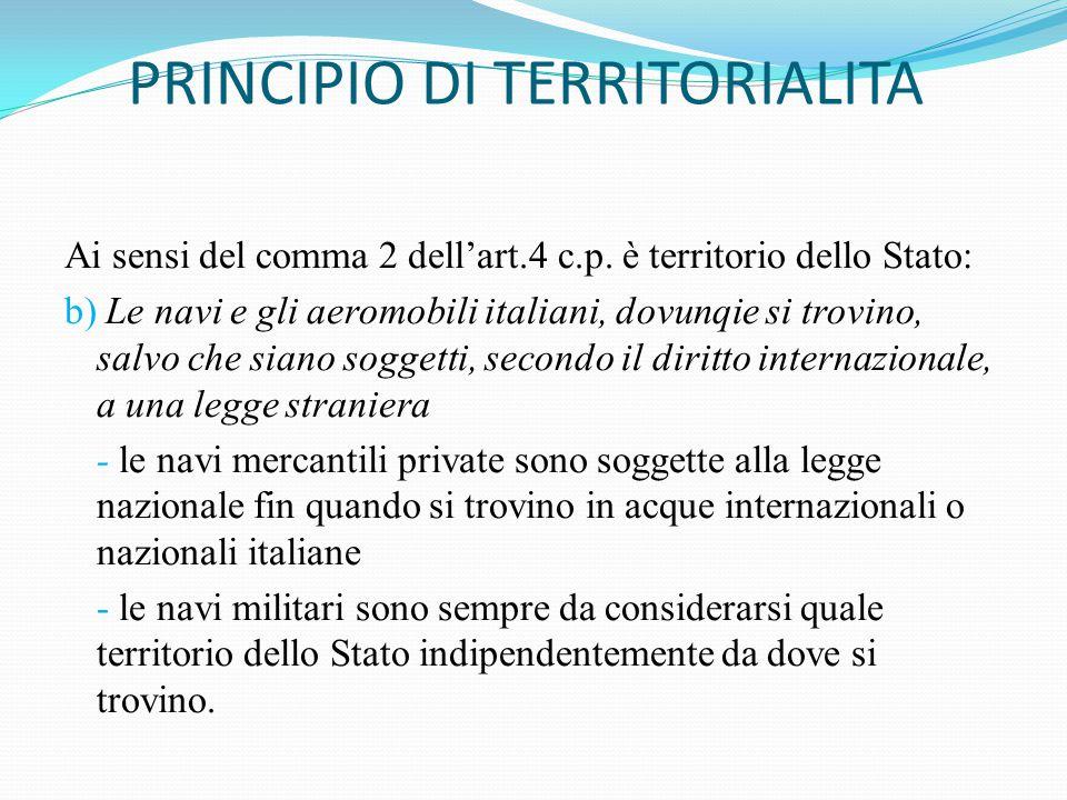 PRINCIPIO DI TERRITORIALITA Ai sensi del comma 2 dell'art.4 c.p. è territorio dello Stato: b) Le navi e gli aeromobili italiani, dovunqie si trovino,
