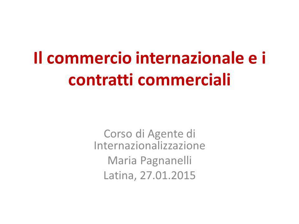 Il commercio internazionale e i contratti commerciali Corso di Agente di Internazionalizzazione Maria Pagnanelli Latina, 27.01.2015