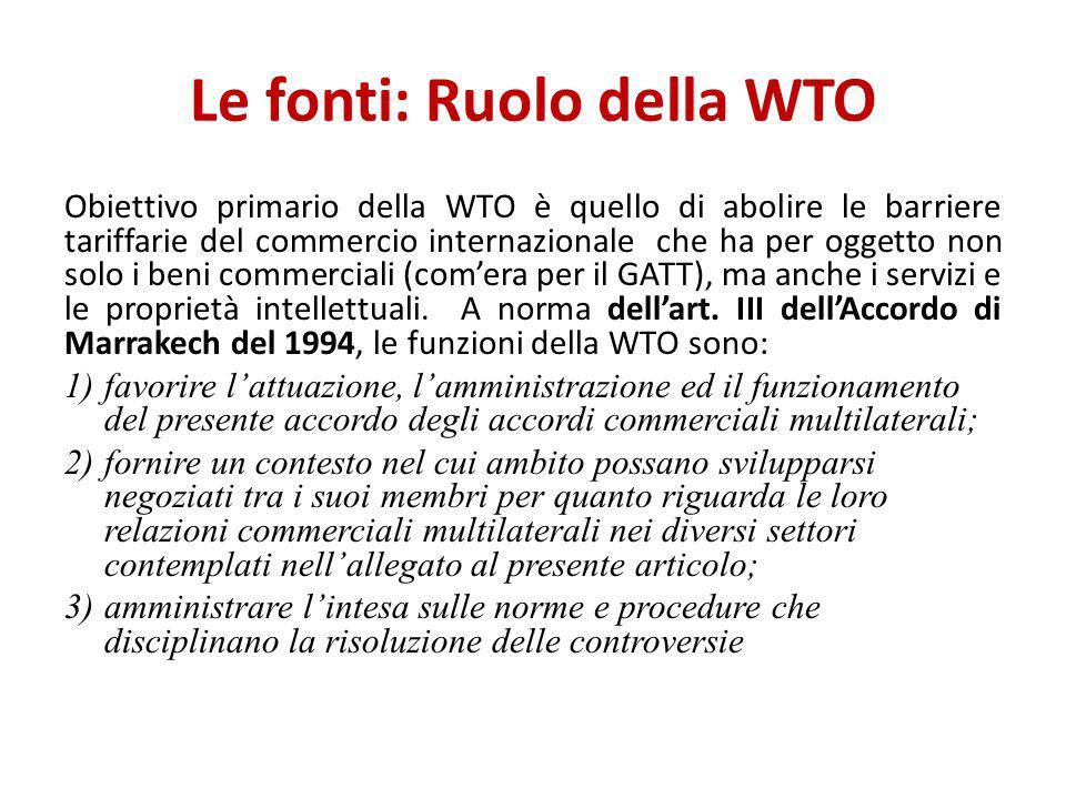 Le fonti: Ruolo della WTO Obiettivo primario della WTO è quello di abolire le barriere tariffarie del commercio internazionale che ha per oggetto non