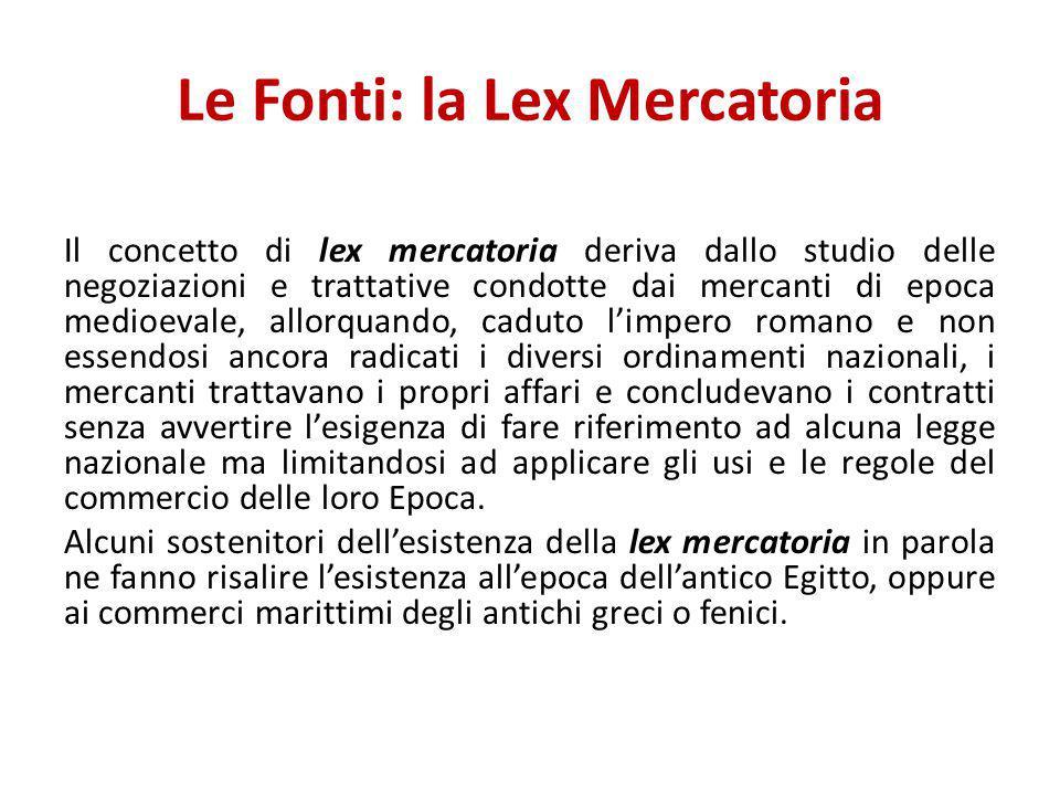 Le Fonti: la Lex Mercatoria Il concetto di lex mercatoria deriva dallo studio delle negoziazioni e trattative condotte dai mercanti di epoca medioeval
