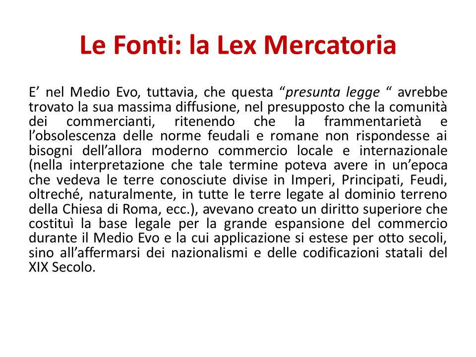 """Le Fonti: la Lex Mercatoria E' nel Medio Evo, tuttavia, che questa """"presunta legge """" avrebbe trovato la sua massima diffusione, nel presupposto che la"""