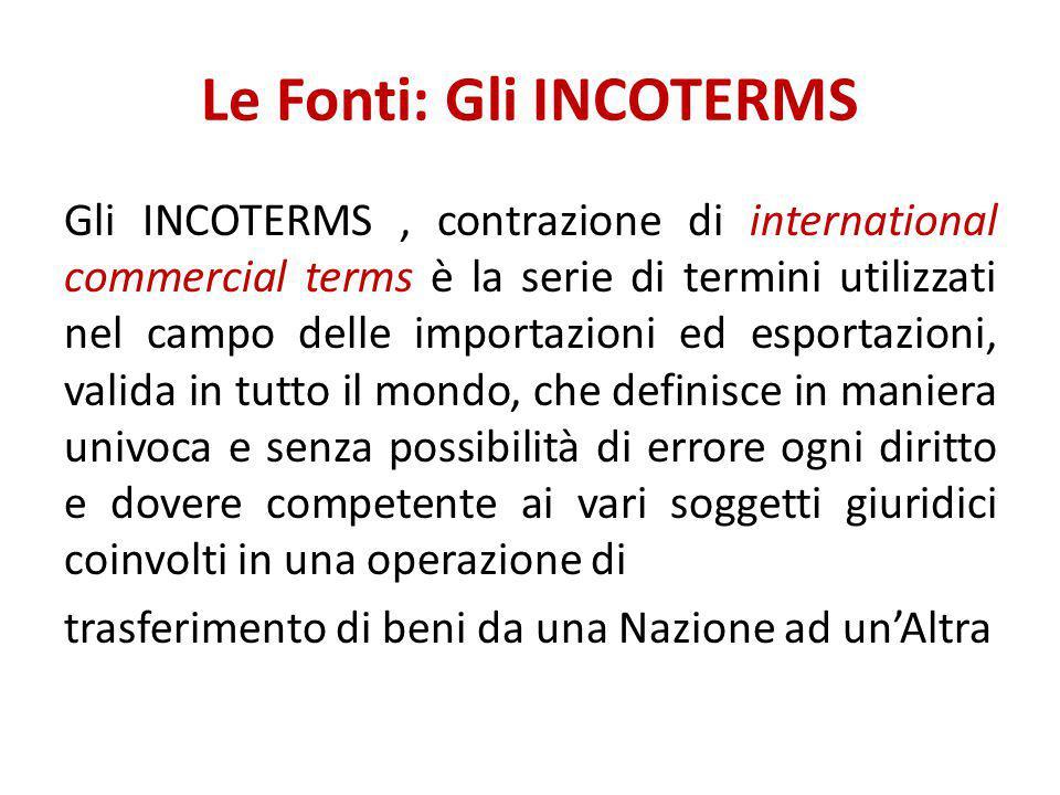 Le Fonti: Gli INCOTERMS Gli INCOTERMS, contrazione di international commercial terms è la serie di termini utilizzati nel campo delle importazioni ed