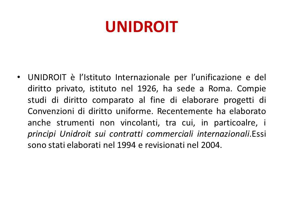 UNIDROIT UNIDROIT è l'Istituto Internazionale per l'unificazione e del diritto privato, istituto nel 1926, ha sede a Roma. Compie studi di diritto com