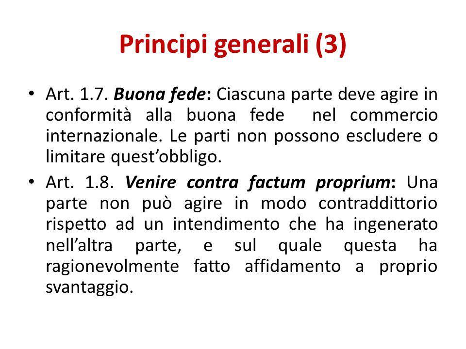 Principi generali (3) Art. 1.7. Buona fede: Ciascuna parte deve agire in conformità alla buona fede nel commercio internazionale. Le parti non possono