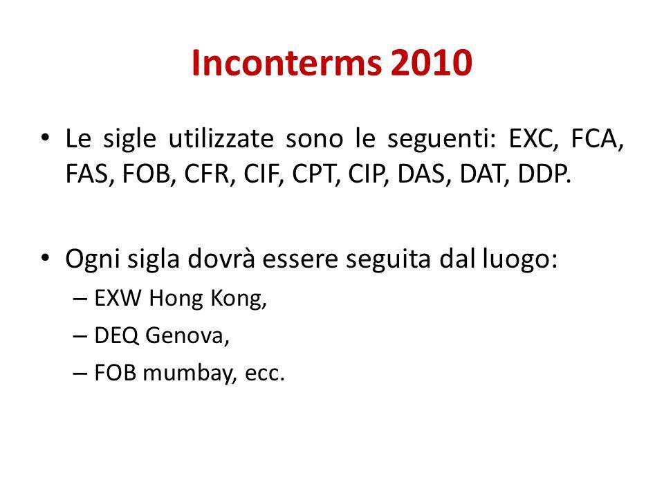 Inconterms 2010 Le sigle utilizzate sono le seguenti: EXC, FCA, FAS, FOB, CFR, CIF, CPT, CIP, DAS, DAT, DDP. Ogni sigla dovrà essere seguita dal luogo
