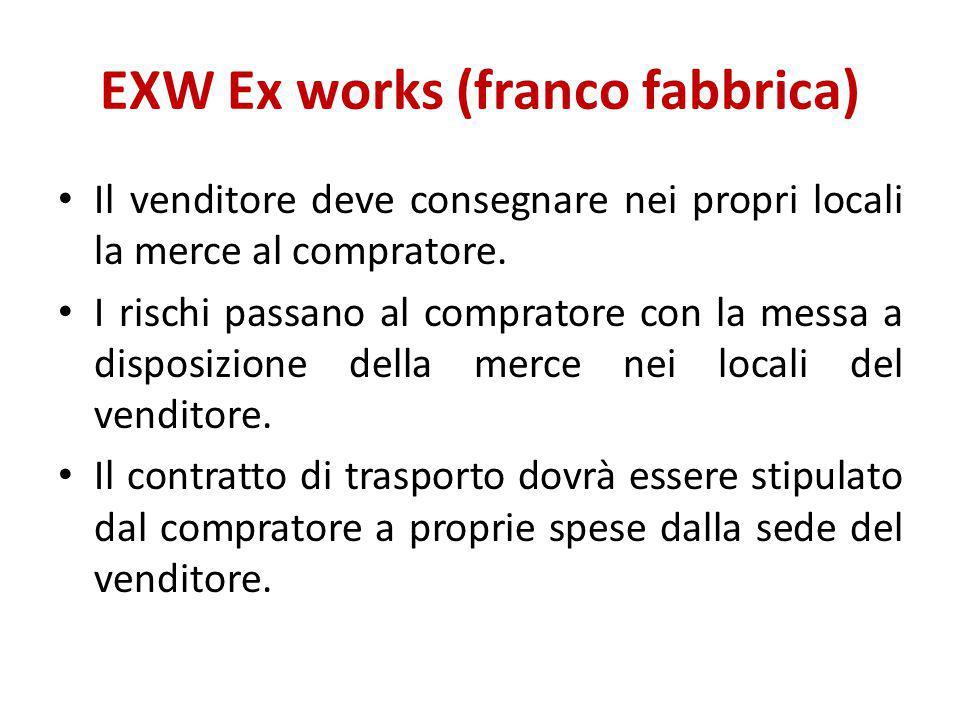 EXW Ex works (franco fabbrica) Il venditore deve consegnare nei propri locali la merce al compratore. I rischi passano al compratore con la messa a di