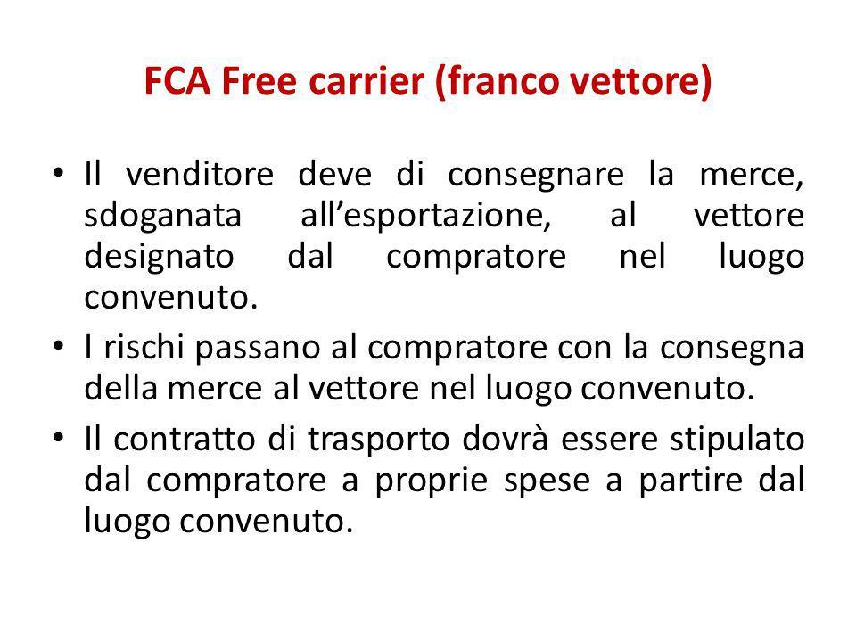 FCA Free carrier (franco vettore) Il venditore deve di consegnare la merce, sdoganata all'esportazione, al vettore designato dal compratore nel luogo