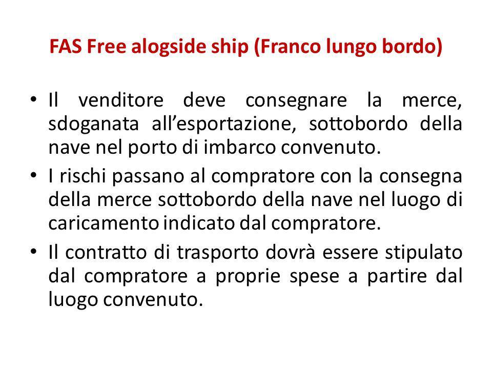 FAS Free alogside ship (Franco lungo bordo) Il venditore deve consegnare la merce, sdoganata all'esportazione, sottobordo della nave nel porto di imba