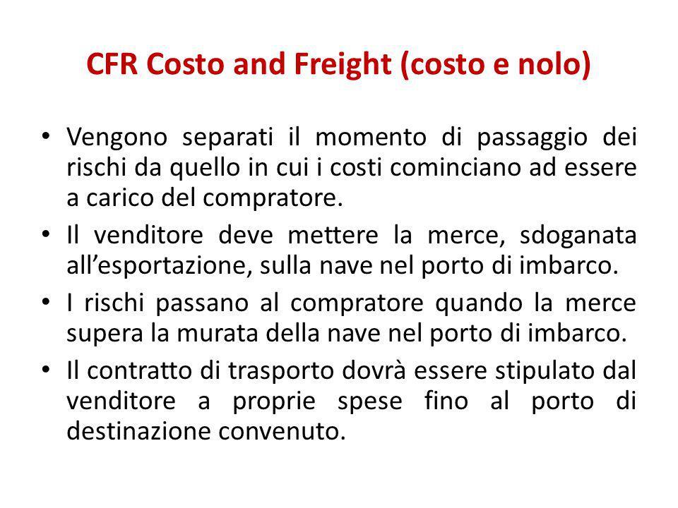 CFR Costo and Freight (costo e nolo) Vengono separati il momento di passaggio dei rischi da quello in cui i costi cominciano ad essere a carico del co