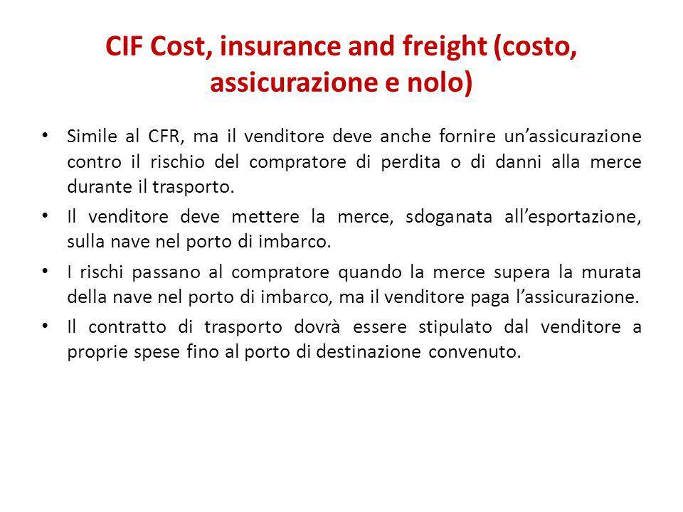 CIF Cost, insurance and freight (costo, assicurazione e nolo) Simile al CFR, ma il venditore deve anche fornire un'assicurazione contro il rischio del