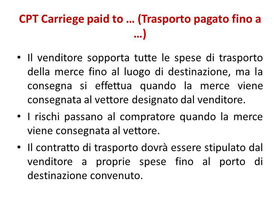 CPT Carriege paid to … (Trasporto pagato fino a …) Il venditore sopporta tutte le spese di trasporto della merce fino al luogo di destinazione, ma la