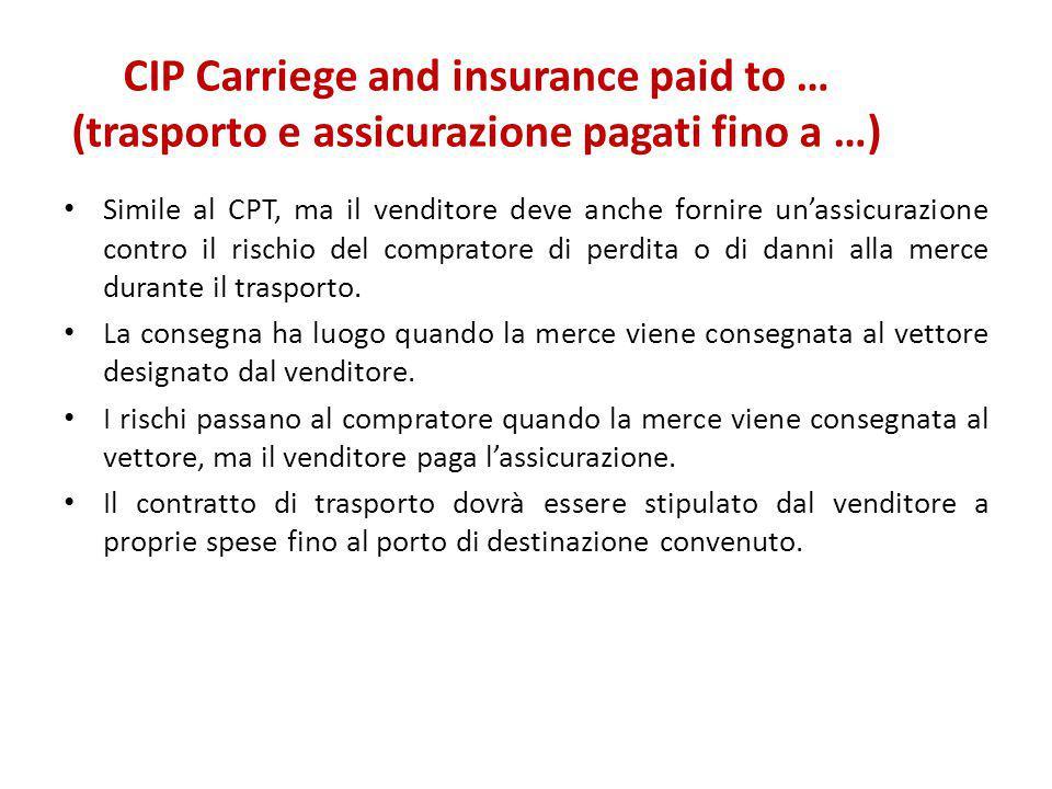 CIP Carriege and insurance paid to … (trasporto e assicurazione pagati fino a …) Simile al CPT, ma il venditore deve anche fornire un'assicurazione co