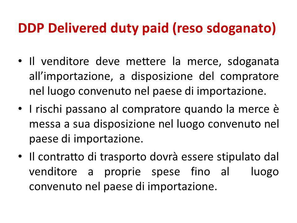DDP Delivered duty paid (reso sdoganato) Il venditore deve mettere la merce, sdoganata all'importazione, a disposizione del compratore nel luogo conve