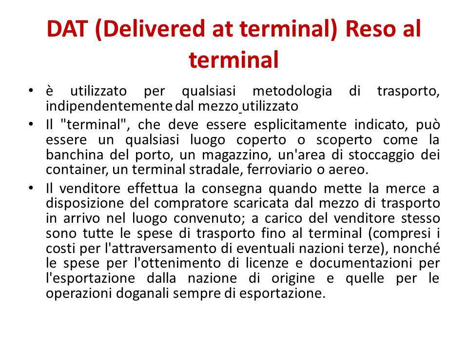 DAT (Delivered at terminal) Reso al terminal è utilizzato per qualsiasi metodologia di trasporto, indipendentemente dal mezzo utilizzato Il