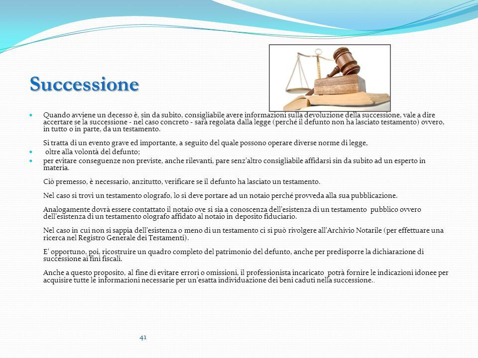 Successione Successione Quando avviene un decesso è, sin da subito, consigliabile avere informazioni sulla devoluzione della successione, vale a dire