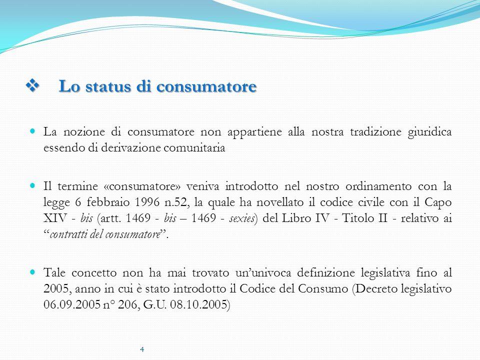  Lo status di consumatore La nozione di consumatore non appartiene alla nostra tradizione giuridica essendo di derivazione comunitaria Il termine «consumatore» veniva introdotto nel nostro ordinamento con la legge 6 febbraio 1996 n.52, la quale ha novellato il codice civile con il Capo XIV - bis (artt.
