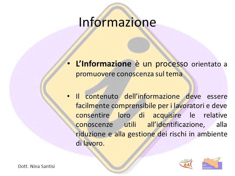 Informazione L'Informazione è un processo orientato a promuovere conoscenza sul tema Il contenuto dell'informazione deve essere facilmente comprensibile per i lavoratori e deve consentire loro di acquisire le relative conoscenze utili all'identificazione, alla riduzione e alla gestione dei rischi in ambiente di lavoro.