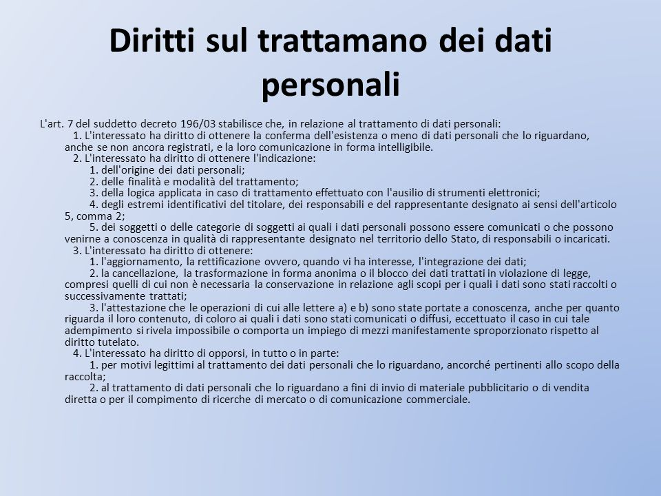 Diritti sul trattamano dei dati personali L'art. 7 del suddetto decreto 196/03 stabilisce che, in relazione al trattamento di dati personali: 1. L'int