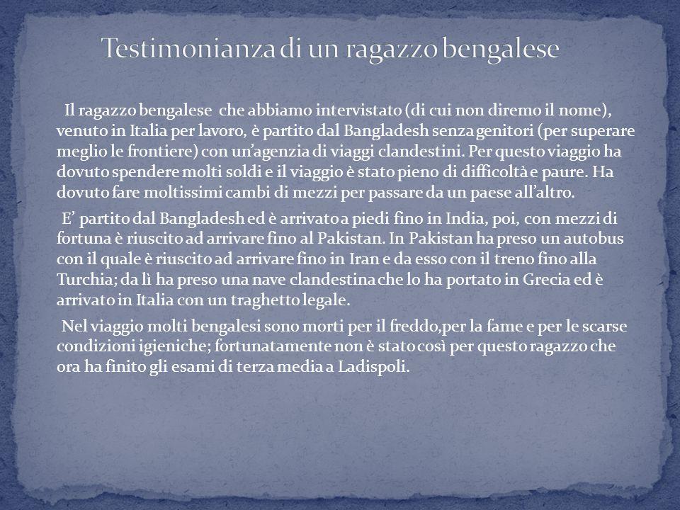 Il ragazzo bengalese che abbiamo intervistato (di cui non diremo il nome), venuto in Italia per lavoro, è partito dal Bangladesh senza genitori (per superare meglio le frontiere) con un'agenzia di viaggi clandestini.