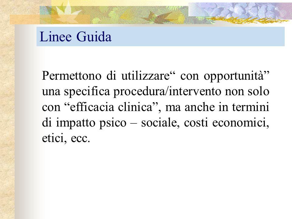 """Linee Guida Permettono di utilizzare"""" con opportunità"""" una specifica procedura/intervento non solo con """"efficacia clinica"""", ma anche in termini di imp"""