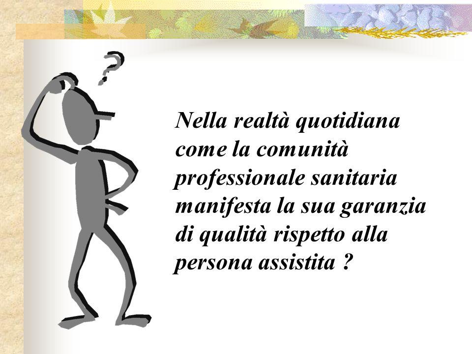 Nella realtà quotidiana come la comunità professionale sanitaria manifesta la sua garanzia di qualità rispetto alla persona assistita ?
