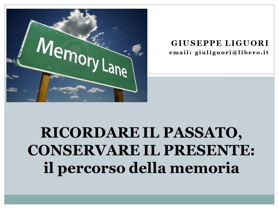 GIUSEPPE LIGUORI email: giuliguori@libero.it RICORDARE IL PASSATO, CONSERVARE IL PRESENTE: il percorso della memoria