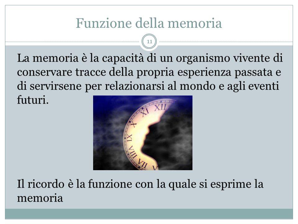 Funzione della memoria La memoria è la capacità di un organismo vivente di conservare tracce della propria esperienza passata e di servirsene per rela