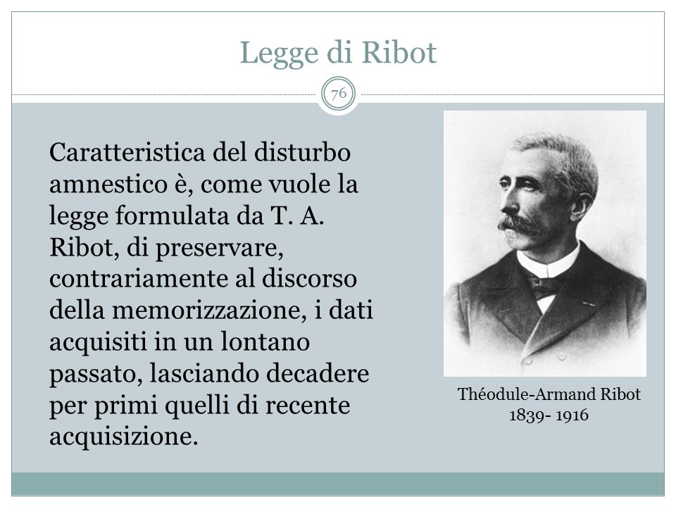Legge di Ribot Théodule-Armand Ribot 1839- 1916 Caratteristica del disturbo amnestico è, come vuole la legge formulata da T. A. Ribot, di preservare,