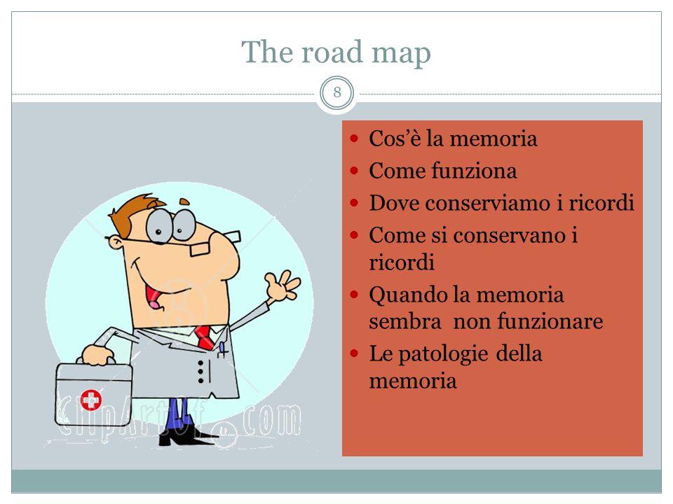 The road map 8 Cos'è la memoria Come funziona Dove conserviamo i ricordi Come si conservano i ricordi Quando la memoria sembra non funzionare Le patol