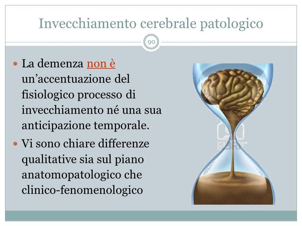 Invecchiamento cerebrale patologico La demenza non è un'accentuazione del fisiologico processo di invecchiamento né una sua anticipazione temporale. V