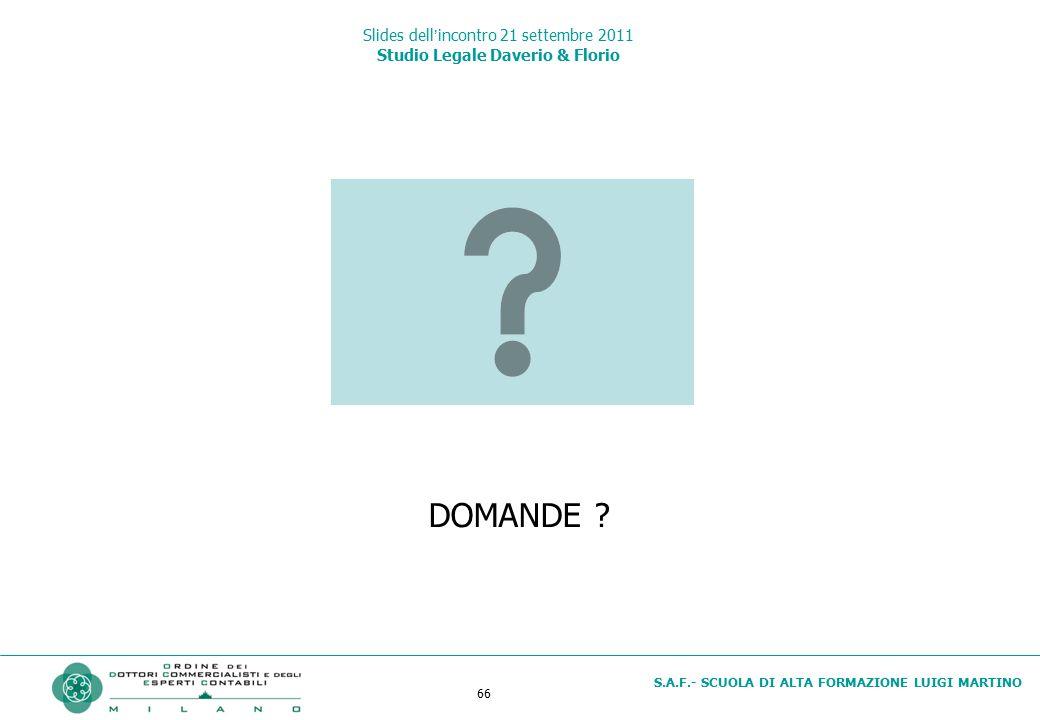 66 S.A.F.- SCUOLA DI ALTA FORMAZIONE LUIGI MARTINO Slides dell'incontro 21 settembre 2011 Studio Legale Daverio & Florio DOMANDE ?