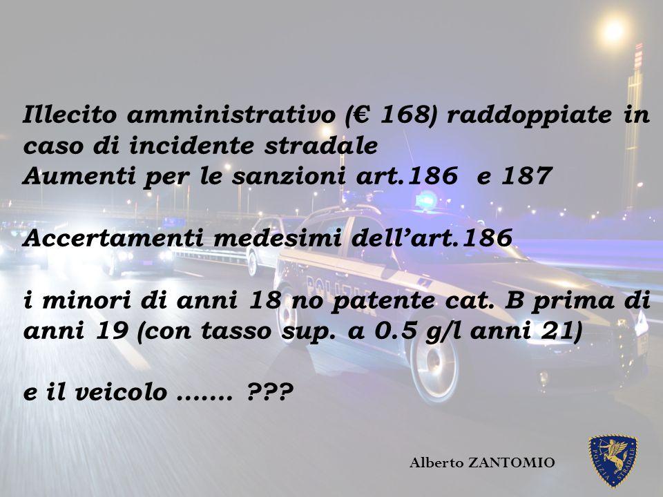 Illecito amministrativo (€ 168) raddoppiate in caso di incidente stradale Aumenti per le sanzioni art.186 e 187 Accertamenti medesimi dell'art.186 i m