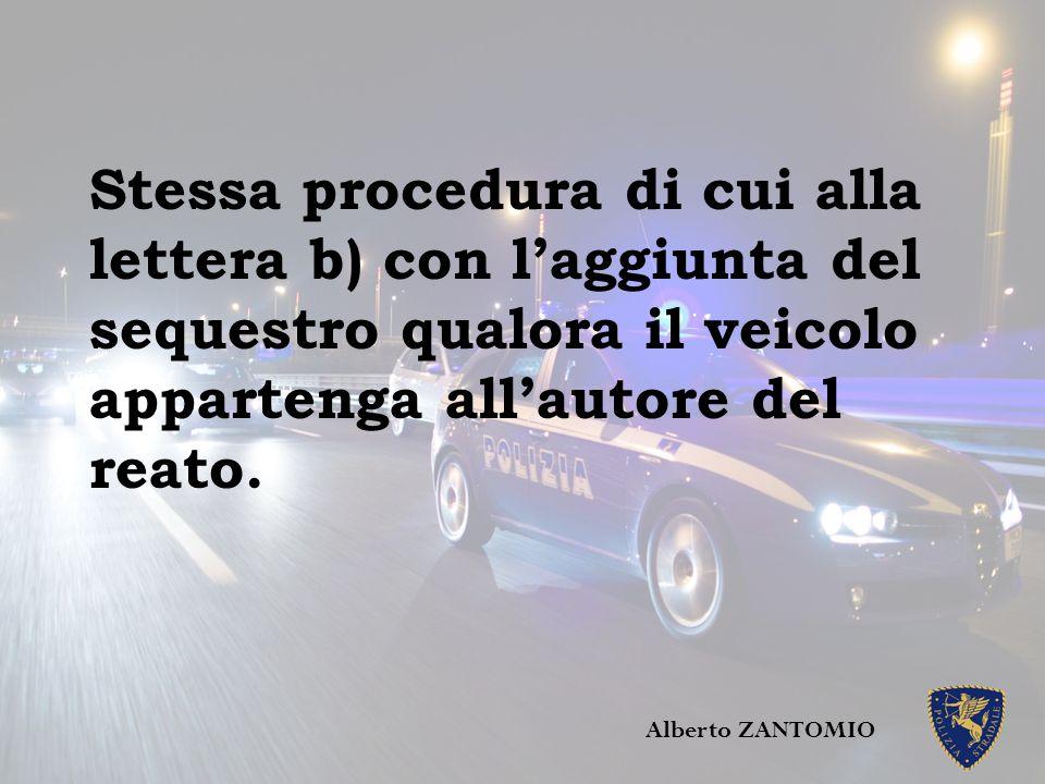 Stessa procedura di cui alla lettera b) con l'aggiunta del sequestro qualora il veicolo appartenga all'autore del reato. Alberto ZANTOMIO