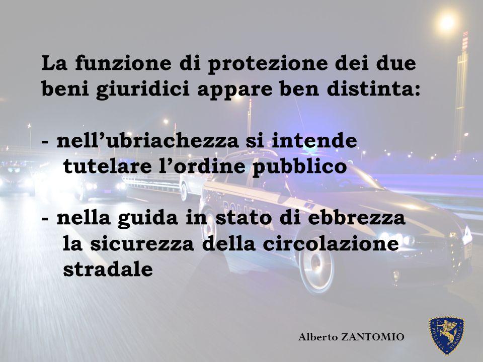 La funzione di protezione dei due beni giuridici appare ben distinta: - nell'ubriachezza si intende tutelare l'ordine pubblico - nella guida in stato
