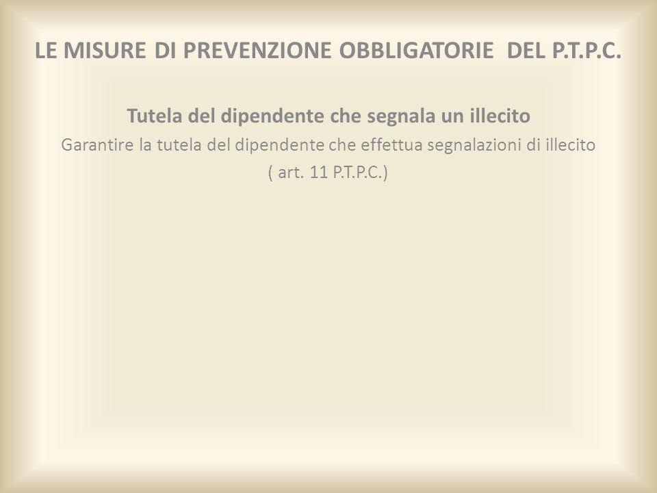 LE MISURE DI PREVENZIONE OBBLIGATORIE DEL P.T.P.C. Tutela del dipendente che segnala un illecito Garantire la tutela del dipendente che effettua segna