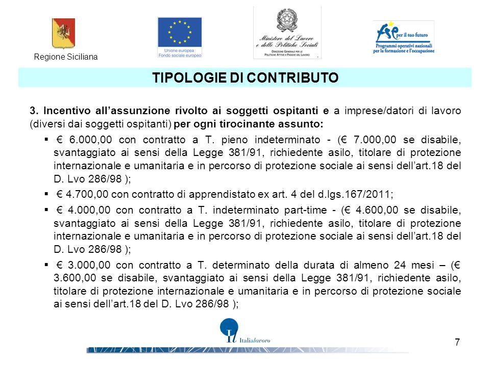 Regione Siciliana 8 RISORSE DISPONIBILI Le risorse totali disponibili ammontano a € 19.250.000 distribuite così come di seguito indicato: € 7.000.000 Borse di tirocinio € 3.250.000 Contributo per il tutoraggio aziendale € 9.000.000 Contributo per l'assunzione Una quota fino al 20% delle risorse finanziarie allocate, per un ammontare di € 3.850.000,00 è riservata alle imprese in possesso del rating di legalità di cui all articolo 5-ter del decreto-legge 24 gennaio 2012, n.