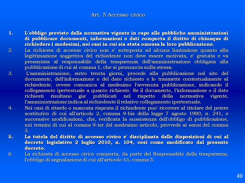 40 Art. 5 Accesso civico 1.L'obbligo previsto dalla normativa vigente in capo alle pubbliche amministrazioni di pubblicare documenti, informazioni o d