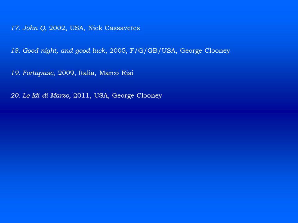 17. John Q, 2002, USA, Nick Cassavetes 18. Good night, and good luck, 2005, F/G/GB/USA, George Clooney 19. Fortapasc, 2009, Italia, Marco Risi 20. Le