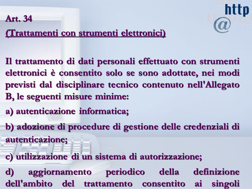 Art. 34 (Trattamenti con strumenti elettronici) Il trattamento di dati personali effettuato con strumenti elettronici è consentito solo se sono adotta