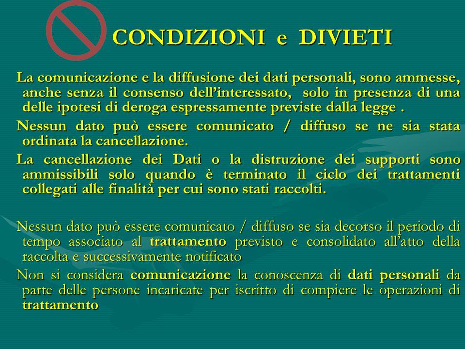 CONDIZIONI e DIVIETI La comunicazione e la diffusione dei dati personali, sono ammesse, anche senza il consenso dell'interessato, solo in presenza di una delle ipotesi di deroga espressamente previste dalla legge.