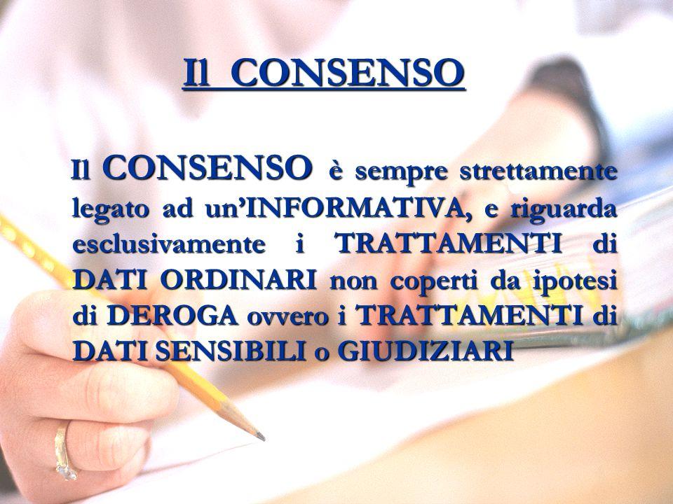 Il CONSENSO Il CONSENSO è sempre strettamente legato ad un'INFORMATIVA, e riguarda esclusivamente i TRATTAMENTI di DATI ORDINARI non coperti da ipotesi di DEROGA ovvero i TRATTAMENTI di DATI SENSIBILI o GIUDIZIARI