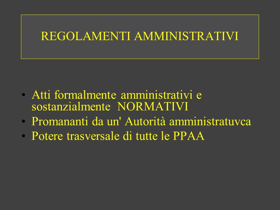 REGOLAMENTI AMMINISTRATIVI Atti formalmente amministrativi e sostanzialmente NORMATIVI Promananti da un Autorità amministratuvca Potere trasversale di tutte le PPAA