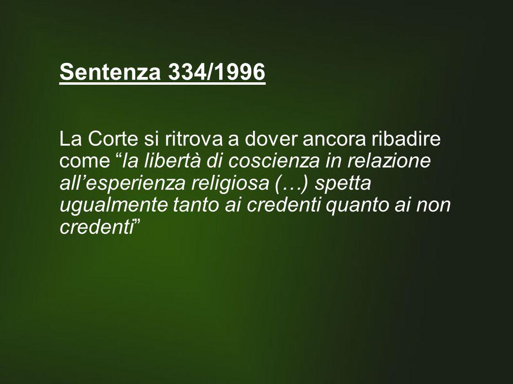 Sentenza 334/1996 La Corte si ritrova a dover ancora ribadire come la libertà di coscienza in relazione all'esperienza religiosa (…) spetta ugualmente tanto ai credenti quanto ai non credenti