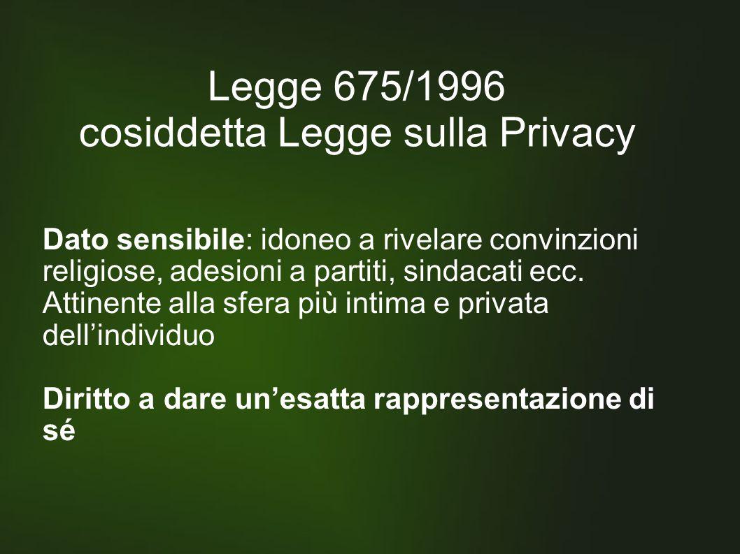 Legge 675/1996 cosiddetta Legge sulla Privacy Dato sensibile: idoneo a rivelare convinzioni religiose, adesioni a partiti, sindacati ecc.