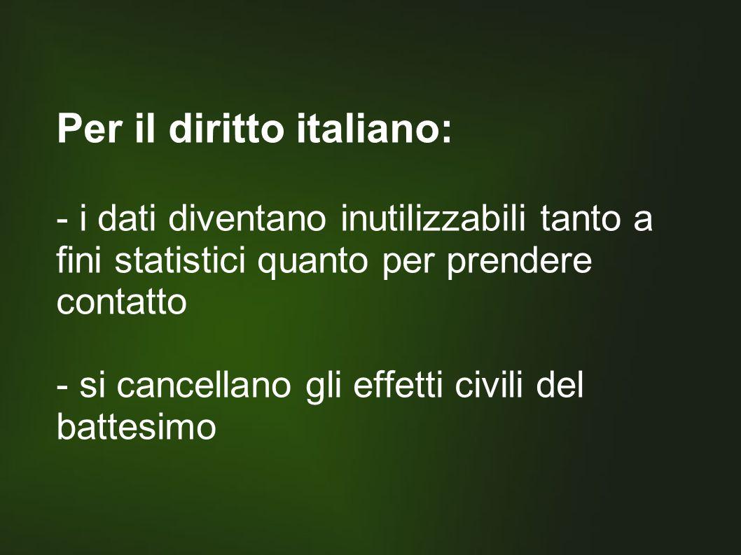 Per il diritto italiano: - i dati diventano inutilizzabili tanto a fini statistici quanto per prendere contatto - si cancellano gli effetti civili del battesimo
